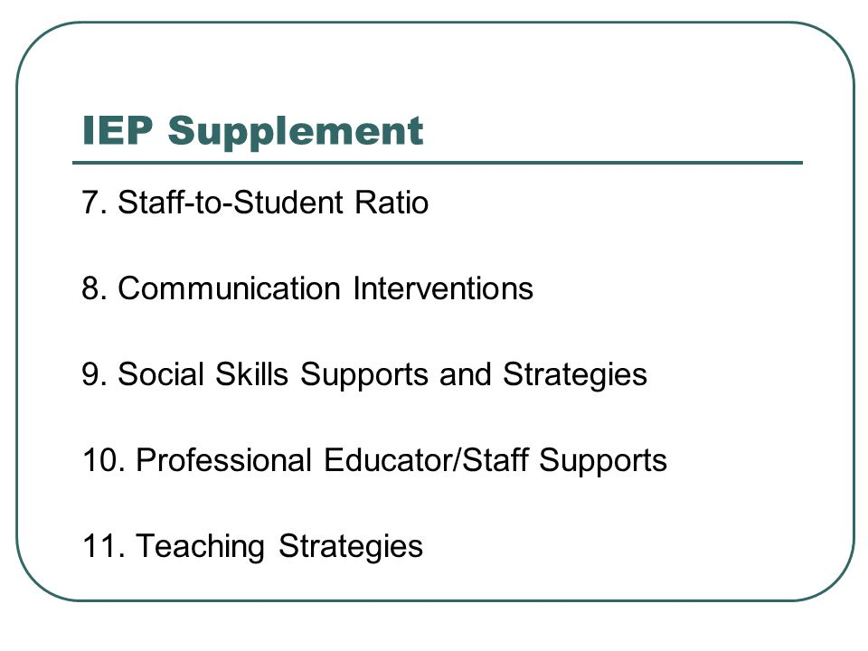 IEP Supplement 7. Staff-to-Student Ratio 8. Communication Interventions 9. Social Skills Supports and Strategies 10. Professional Educator/Staff Suppo