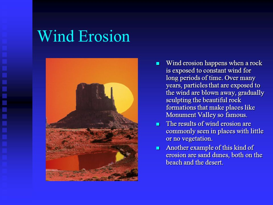 Wind Erosion Wind erosion happens when a rock is exposed to constant wind for long periods of time. Over many years, particles that are exposed to the