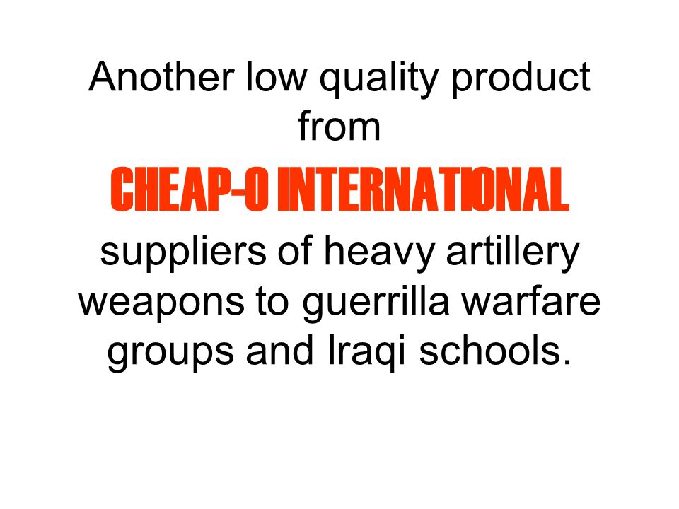 Another low quality product from CHEAP-O INTERNATIONAL suppliers of heavy artillery weapons to guerrilla warfare groups and Iraqi schools.