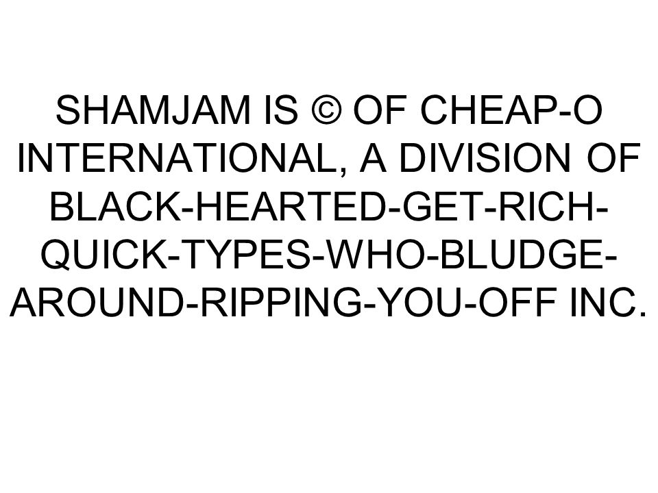 SHAMJAM IS © OF CHEAP-O INTERNATIONAL, A DIVISION OF BLACK-HEARTED-GET-RICH- QUICK-TYPES-WHO-BLUDGE- AROUND-RIPPING-YOU-OFF INC.