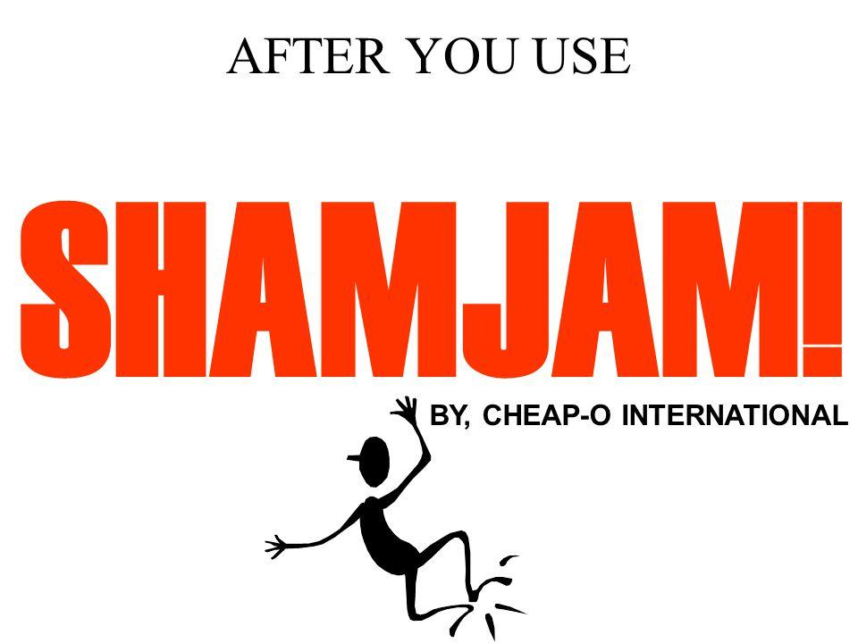 AFTER YOU USE SHAMJAM! BY, CHEAP-O INTERNATIONAL