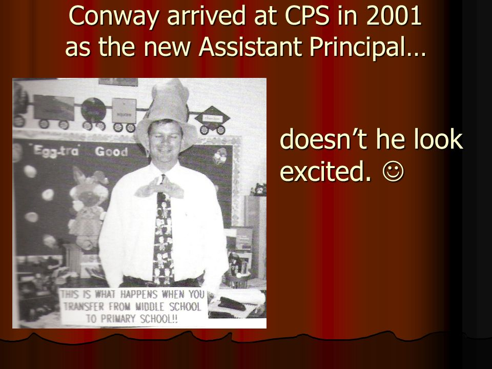 Conway arrived at CPS in 2001 as the new Assistant Principal… doesnt he look excited. doesnt he look excited.