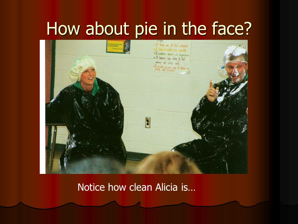 How about pie in the face? Notice how clean Alicia is…