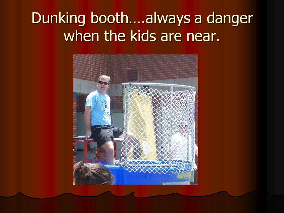 Dunking booth….always a danger when the kids are near.