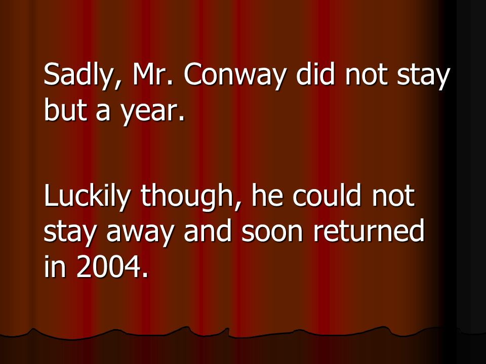 Sadly, Mr. Conway did not stay but a year.