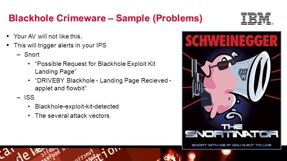© 2009 IBM Corporation Building a smarter planet Blackhole Crimeware – Sample (Problems) 22 Your AV will not like this. This will trigger alerts in yo
