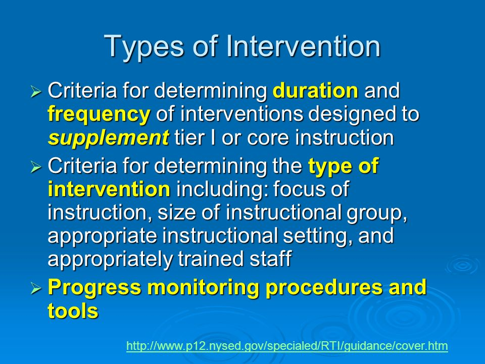 Types of Intervention Criteria for determining duration and frequency of interventions designed to supplement tier I or core instruction Criteria for