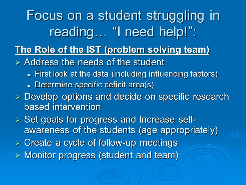 Focus on a student struggling in reading… I need help!: The Role of the IST (problem solving team) Address the needs of the student Address the needs
