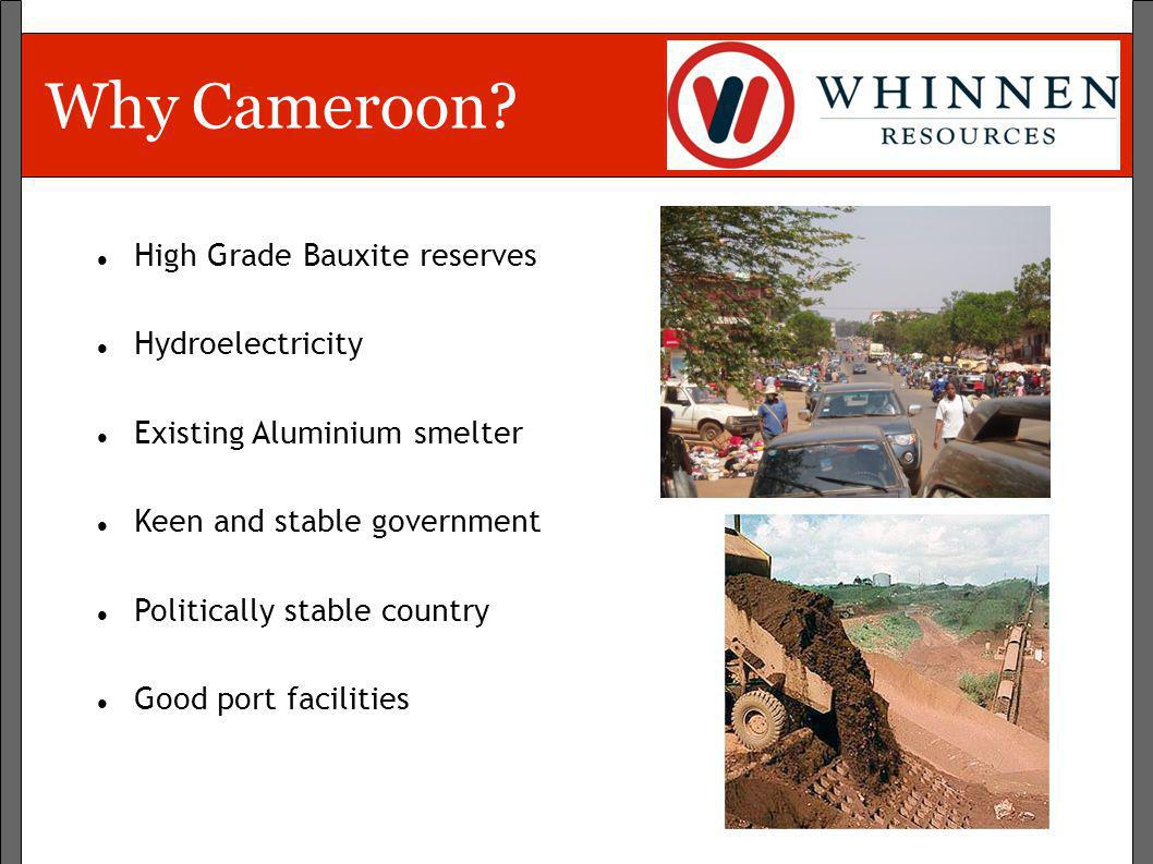 Why Cameroon? High Grade Bauxite reserves Hydroelectricity Existing Aluminium smelter Keen and stable government Politically stable country Good port