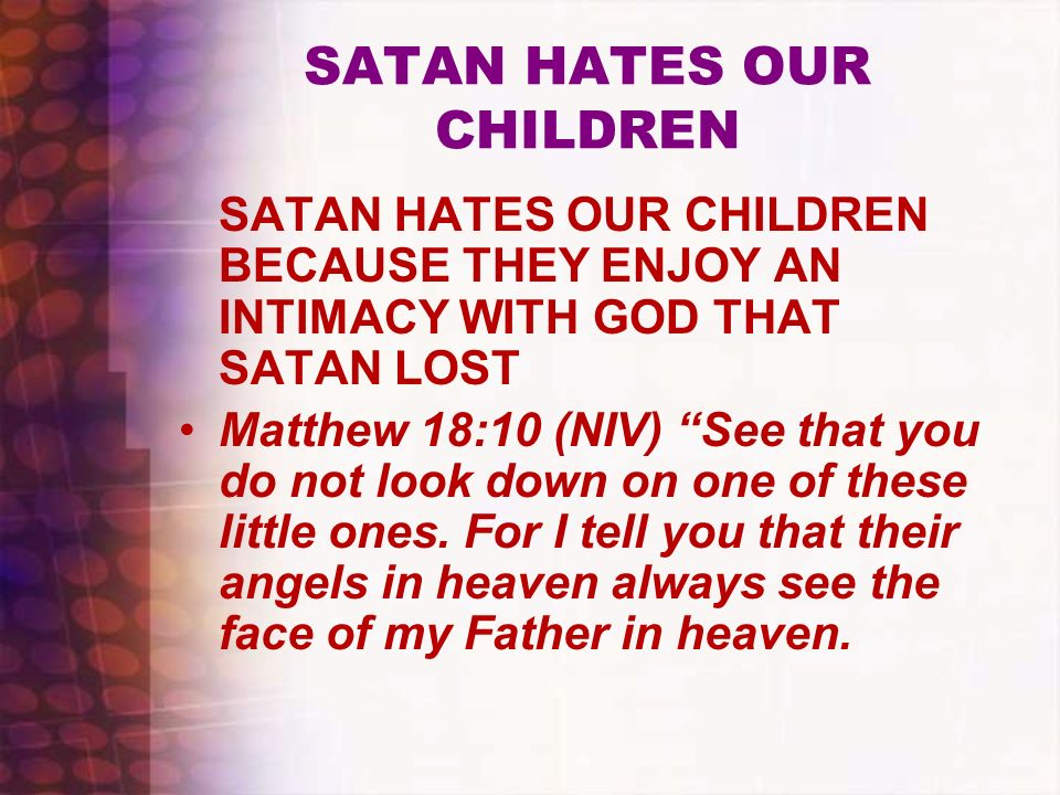 SATAN HATES OUR CHILDREN SATAN HATES OUR CHILDREN BECAUSE THEY ENJOY AN INTIMACY WITH GOD THAT SATAN LOST Matthew 18:10 (NIV) See that you do not look