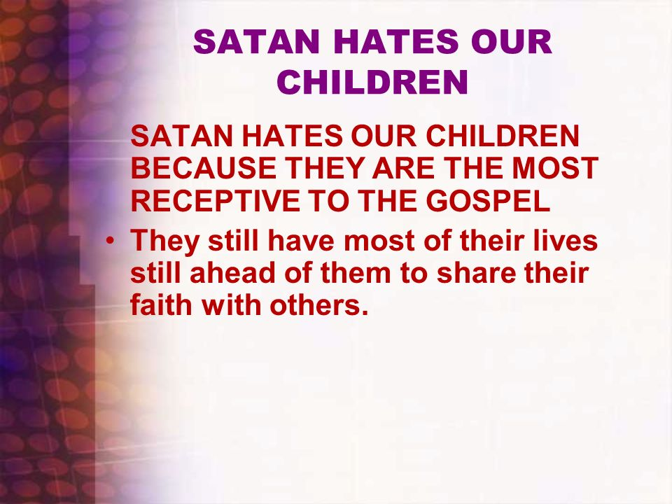 SATAN HATES OUR CHILDREN SATAN HATES OUR CHILDREN BECAUSE THEY ARE THE MOST RECEPTIVE TO THE GOSPEL They still have most of their lives still ahead of