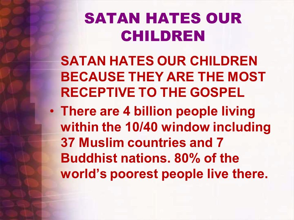 SATAN HATES OUR CHILDREN SATAN HATES OUR CHILDREN BECAUSE THEY ARE THE MOST RECEPTIVE TO THE GOSPEL There are 4 billion people living within the 10/40