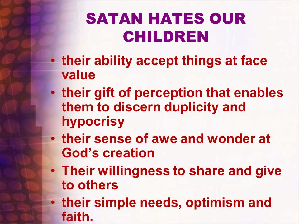 SATAN HATES OUR CHILDREN their ability accept things at face value their gift of perception that enables them to discern duplicity and hypocrisy their