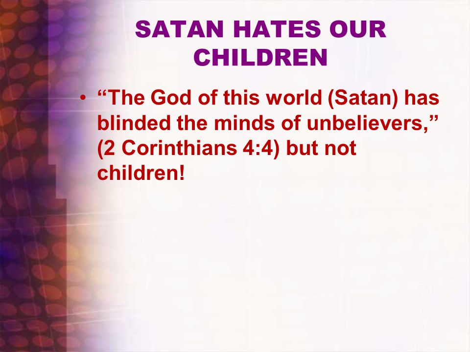 SATAN HATES OUR CHILDREN The God of this world (Satan) has blinded the minds of unbelievers, (2 Corinthians 4:4) but not children!