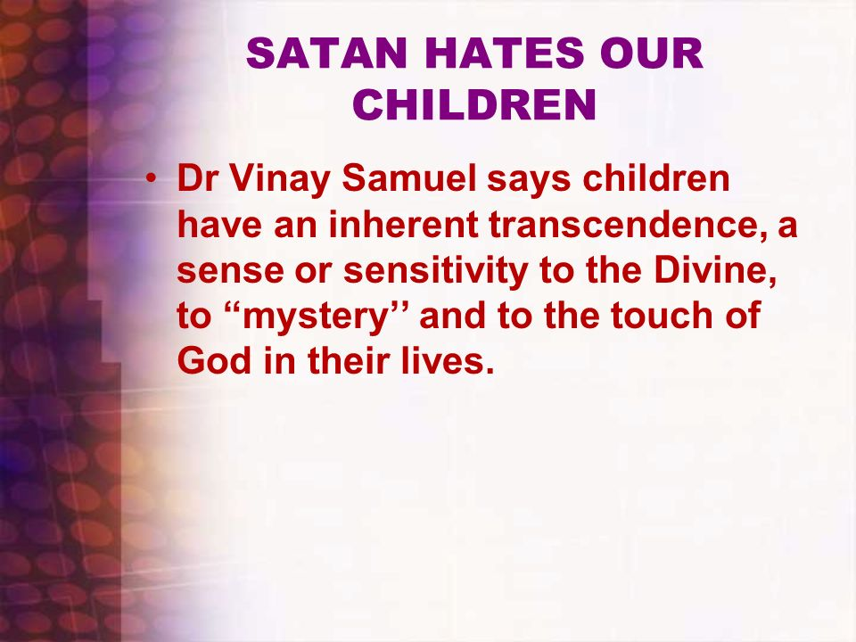 SATAN HATES OUR CHILDREN Dr Vinay Samuel says children have an inherent transcendence, a sense or sensitivity to the Divine, to mystery and to the tou