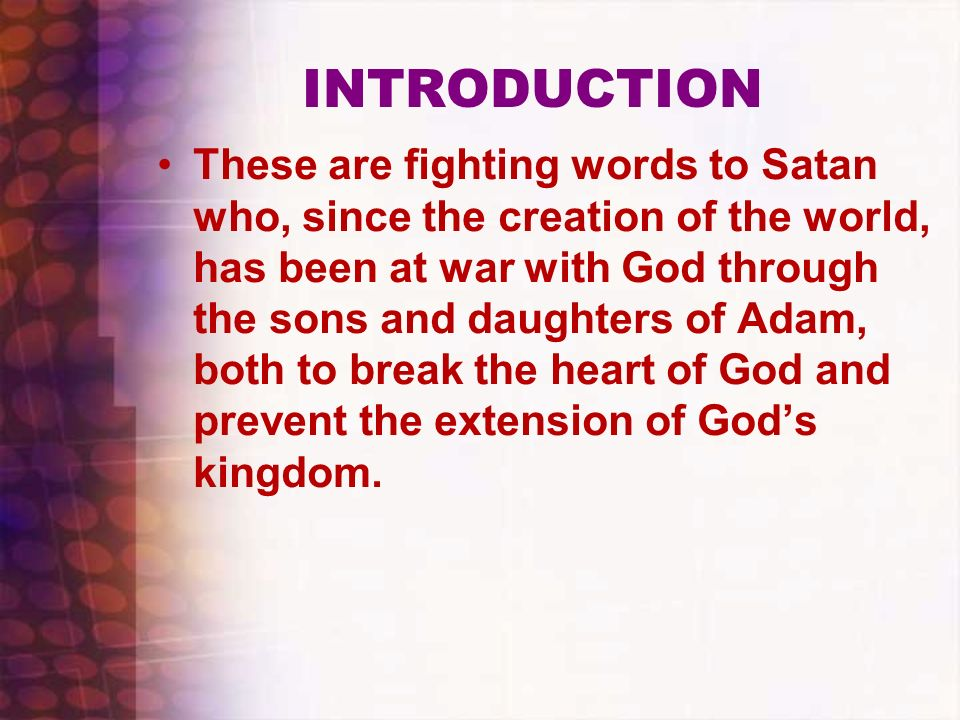 INTRODUCTION These are fighting words to Satan who, since the creation of the world, has been at war with God through the sons and daughters of Adam,