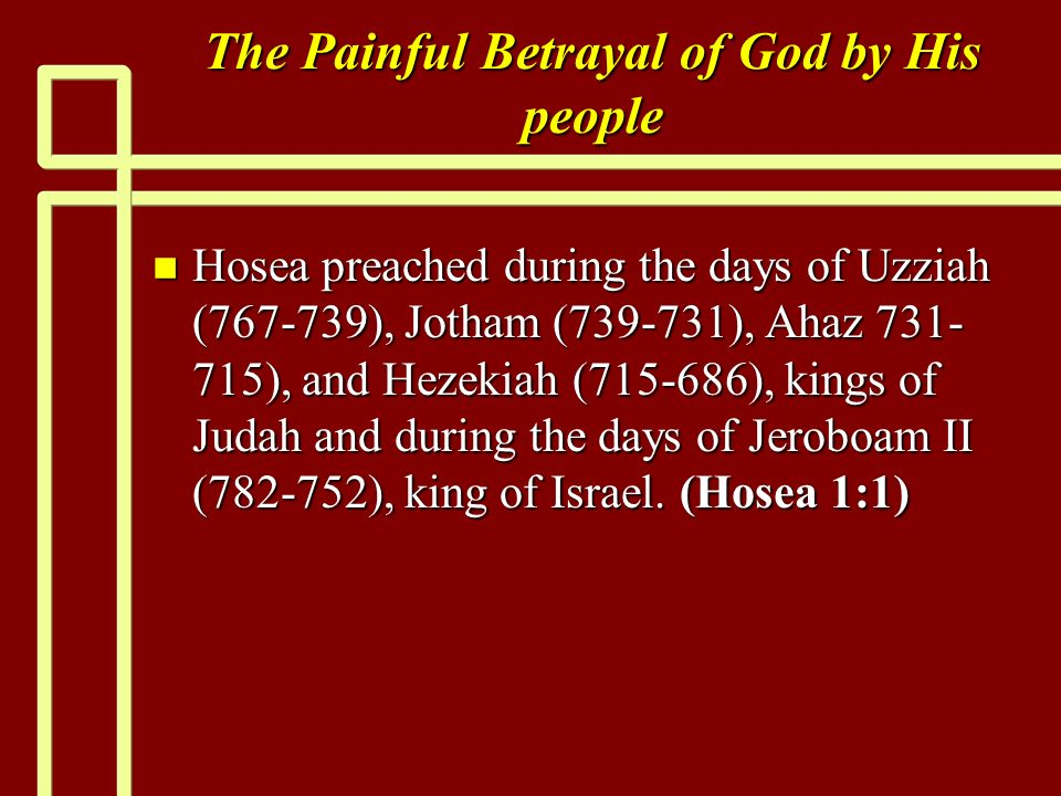 The Painful Betrayal of God by His people n Hosea preached during the days of Uzziah (767-739), Jotham (739-731), Ahaz 731- 715), and Hezekiah (715-68