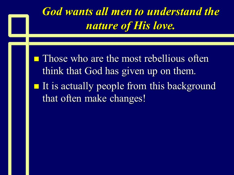 God wants all men to understand the nature of His love. n Those who are the most rebellious often think that God has given up on them. n It is actuall