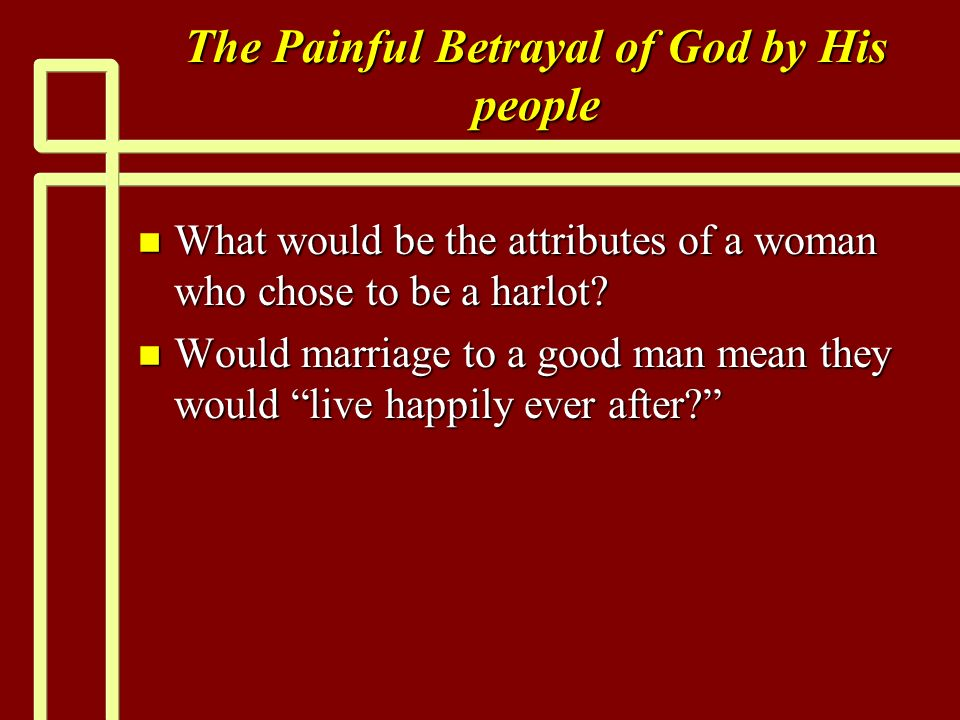 The Painful Betrayal of God by His people n What would be the attributes of a woman who chose to be a harlot? n Would marriage to a good man mean they
