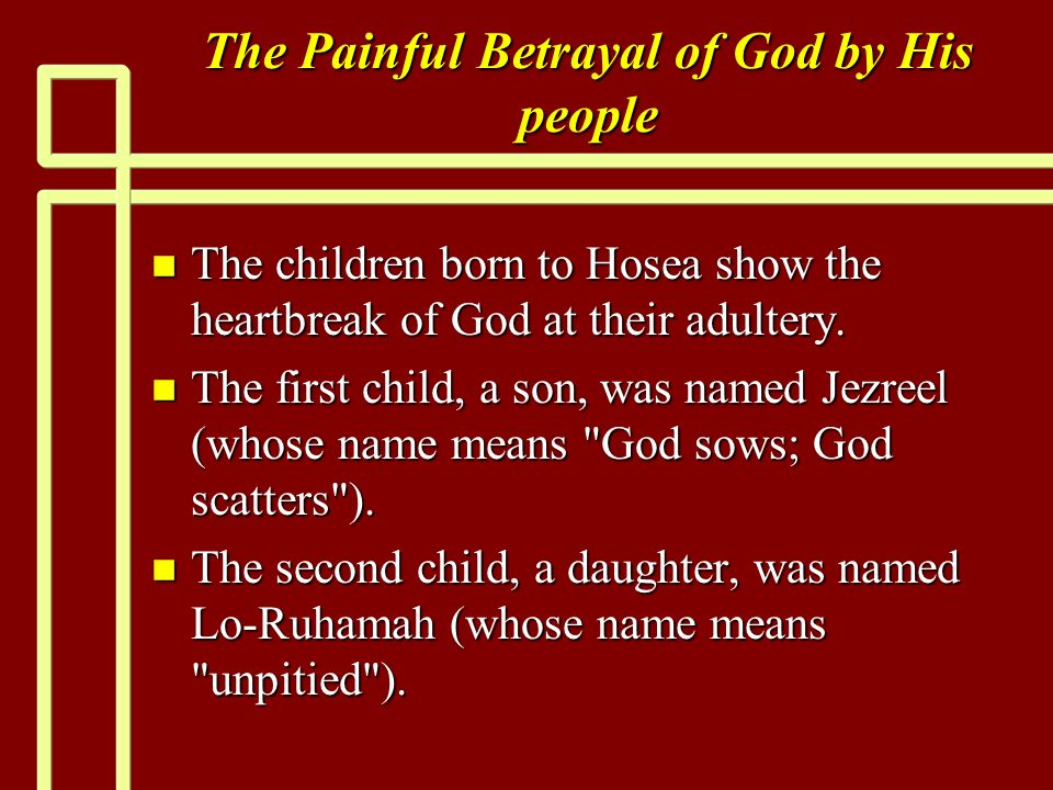 The Painful Betrayal of God by His people n The children born to Hosea show the heartbreak of God at their adultery. n The first child, a son, was nam