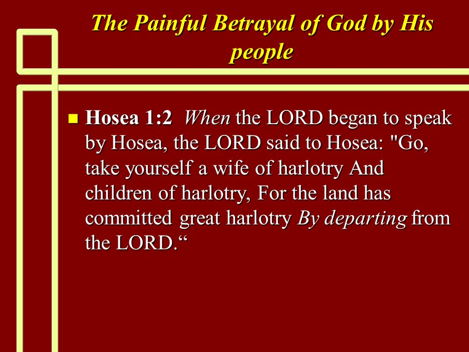 The Painful Betrayal of God by His people n Hosea 1:2 When the LORD began to speak by Hosea, the LORD said to Hosea: