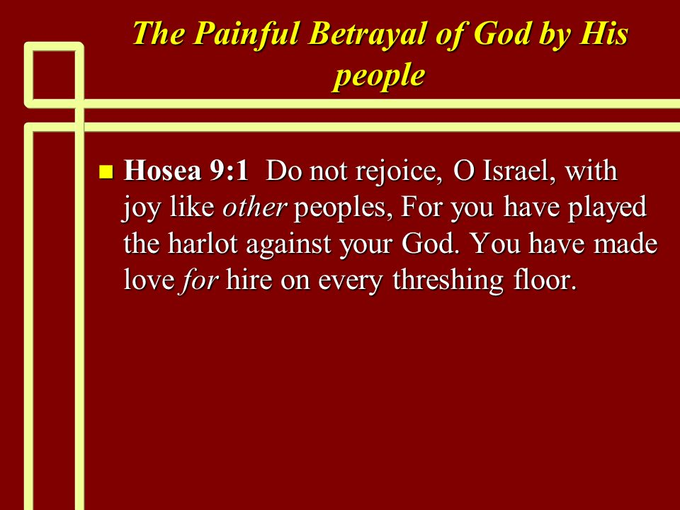 The Painful Betrayal of God by His people n Hosea 9:1 Do not rejoice, O Israel, with joy like other peoples, For you have played the harlot against your God.