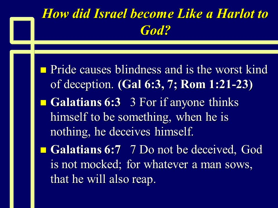 How did Israel become Like a Harlot to God? n Pride causes blindness and is the worst kind of deception. (Gal 6:3, 7; Rom 1:21-23) n Galatians 6:3 3 F
