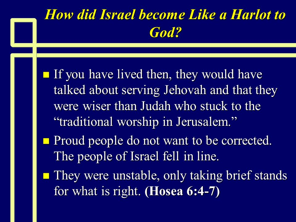 How did Israel become Like a Harlot to God? n If you have lived then, they would have talked about serving Jehovah and that they were wiser than Judah