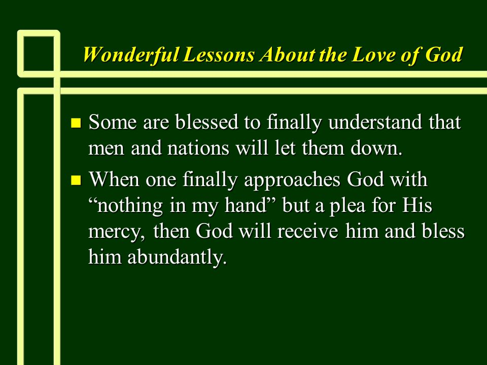 Wonderful Lessons About the Love of God n Some are blessed to finally understand that men and nations will let them down. n When one finally approache