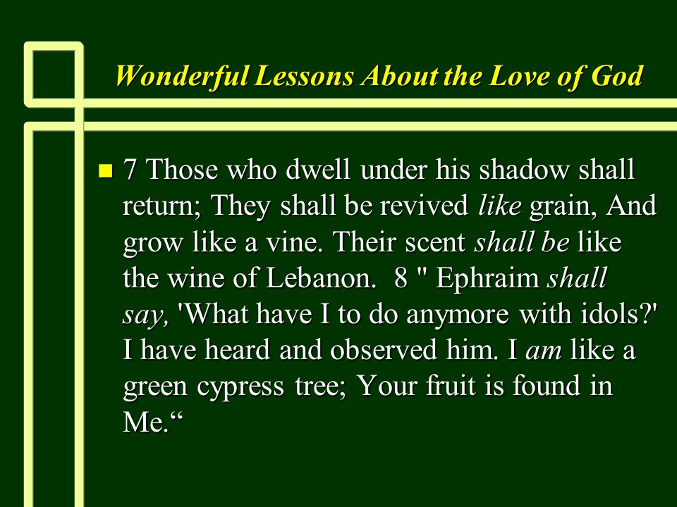 Wonderful Lessons About the Love of God n 7 Those who dwell under his shadow shall return; They shall be revived like grain, And grow like a vine. The