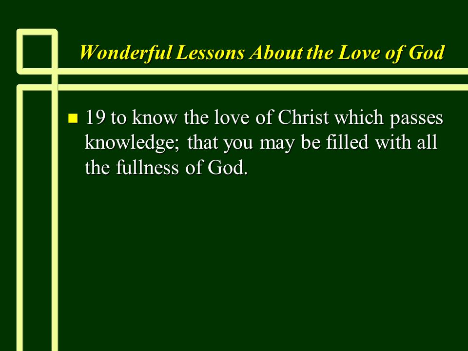 Wonderful Lessons About the Love of God n 19 to know the love of Christ which passes knowledge; that you may be filled with all the fullness of God.