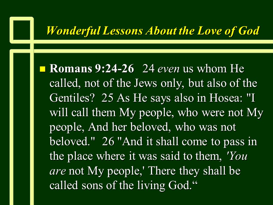 Wonderful Lessons About the Love of God n Romans 9:24-26 24 even us whom He called, not of the Jews only, but also of the Gentiles.