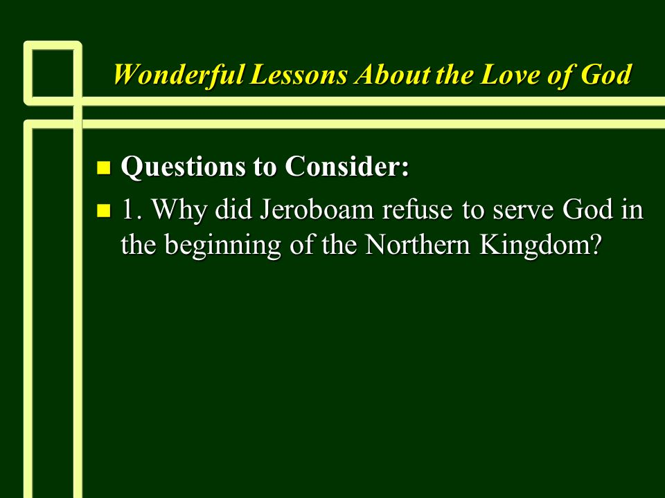 Wonderful Lessons About the Love of God n Questions to Consider: n 1. Why did Jeroboam refuse to serve God in the beginning of the Northern Kingdom?