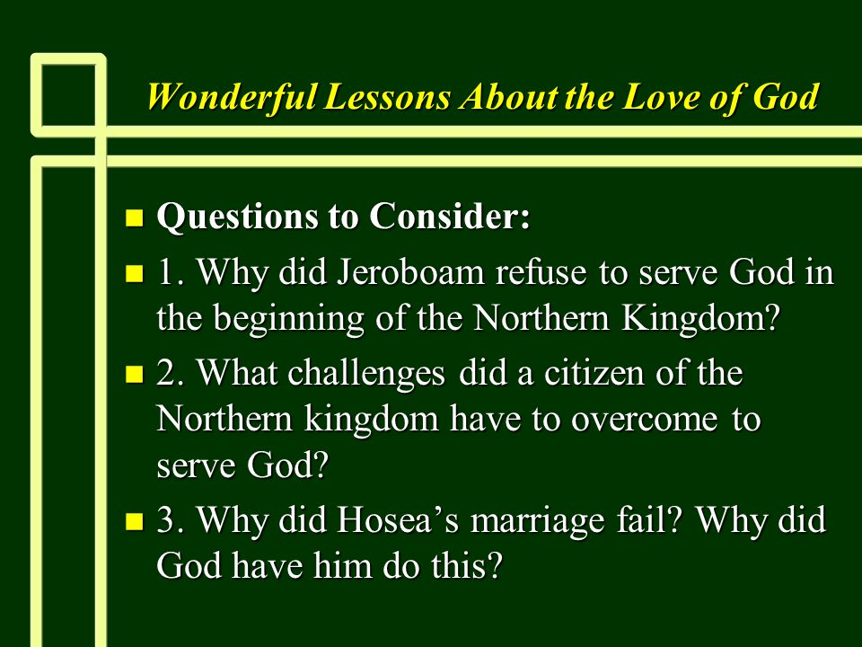 Wonderful Lessons About the Love of God n Questions to Consider: n 1. Why did Jeroboam refuse to serve God in the beginning of the Northern Kingdom? n
