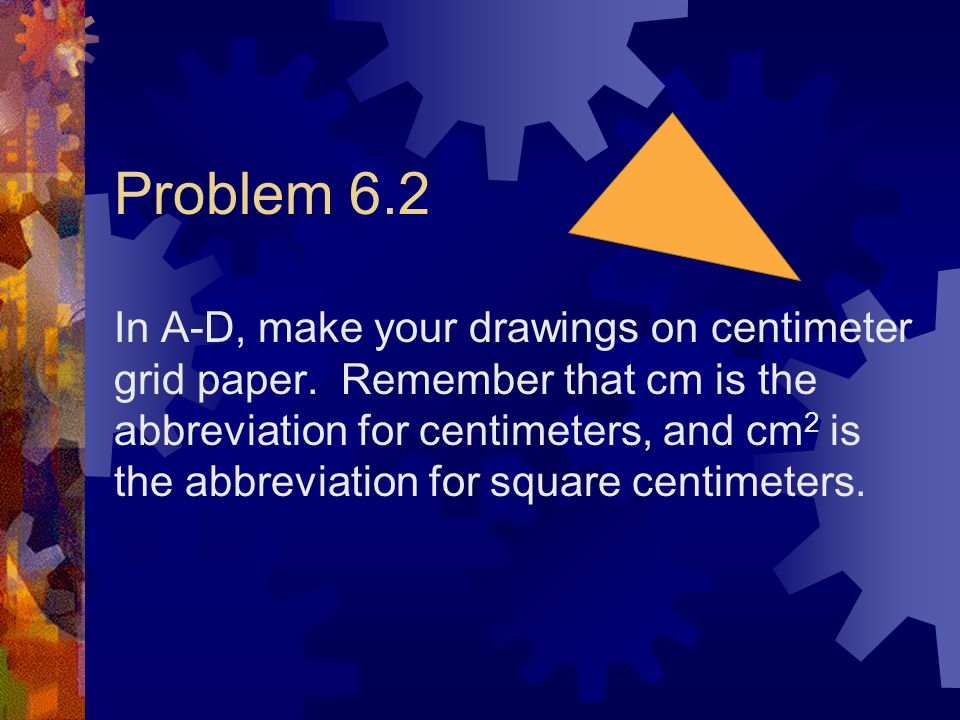 Problem 6.2 In A-D, make your drawings on centimeter grid paper. Remember that cm is the abbreviation for centimeters, and cm 2 is the abbreviation fo
