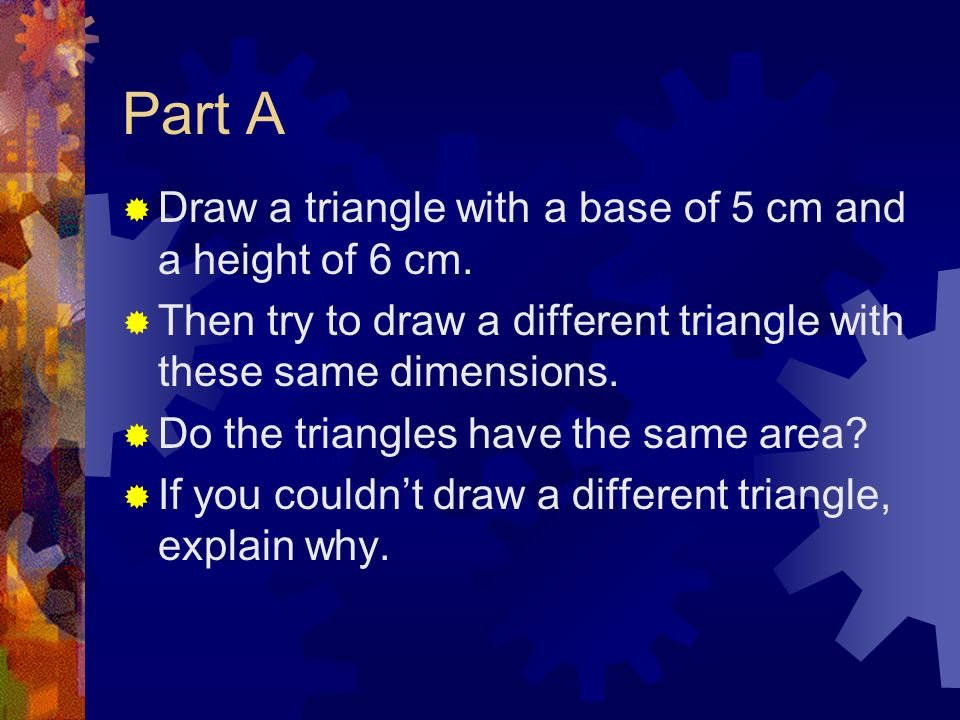 Part A Draw a triangle with a base of 5 cm and a height of 6 cm.