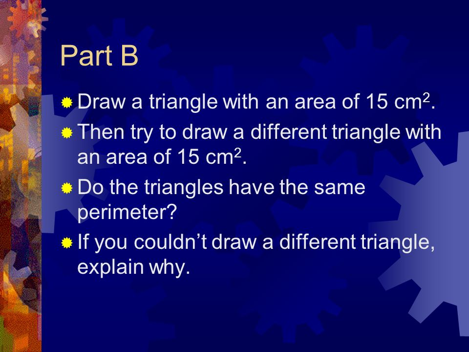 Part B Draw a triangle with an area of 15 cm 2. Then try to draw a different triangle with an area of 15 cm 2. Do the triangles have the same perimete