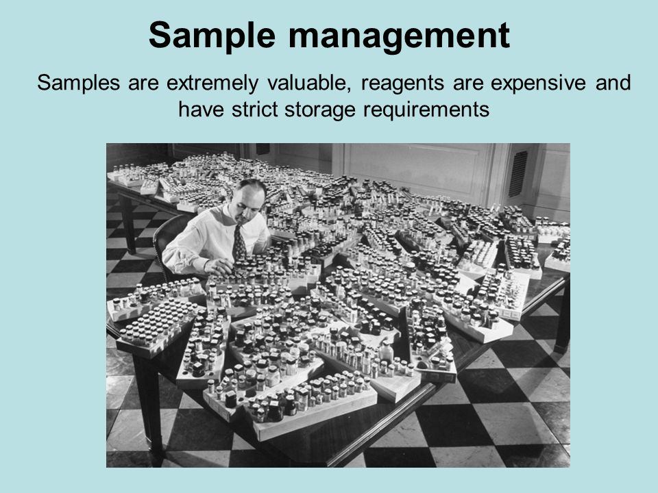 Sample management Samples are extremely valuable, reagents are expensive and have strict storage requirements