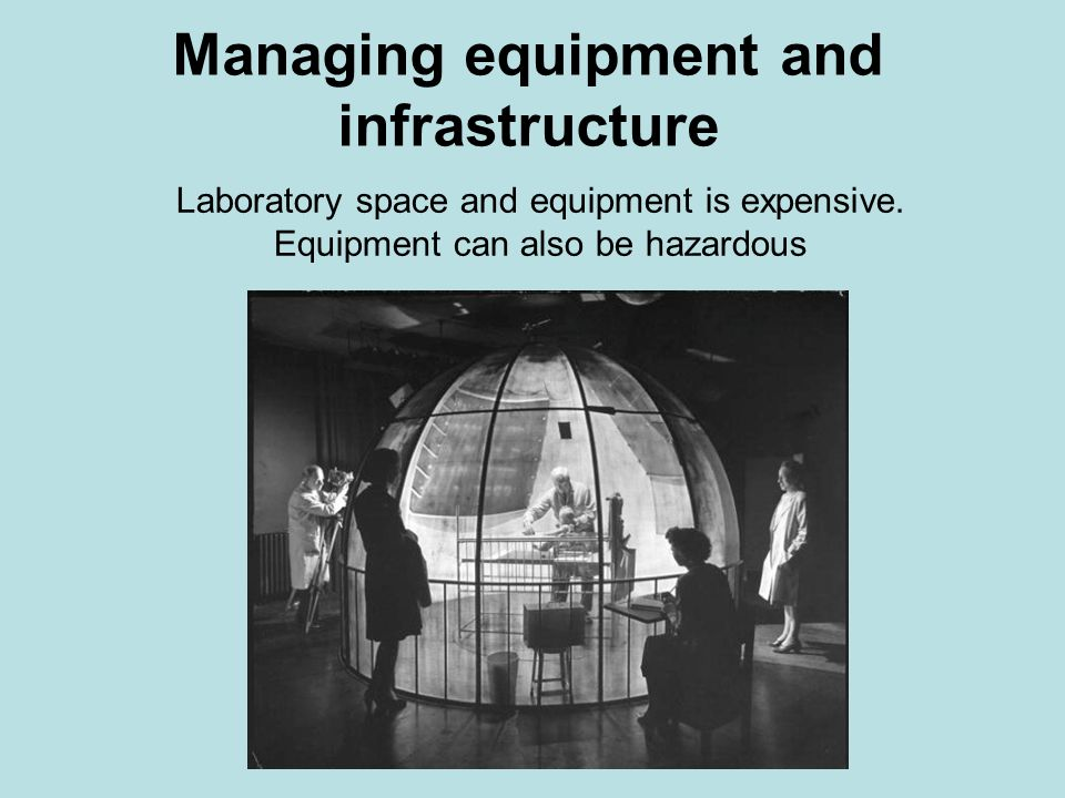 Managing equipment and infrastructure Laboratory space and equipment is expensive. Equipment can also be hazardous