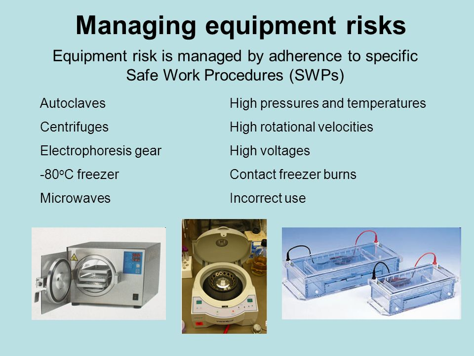 Managing equipment risks Equipment risk is managed by adherence to specific Safe Work Procedures (SWPs) AutoclavesHigh pressures and temperatures Cent