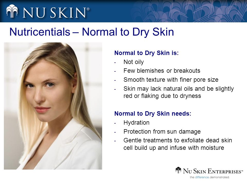 Nutricentials – Normal to Dry Skin Normal to Dry Skin is: - Not oily - Few blemishes or breakouts - Smooth texture with finer pore size - Skin may lac