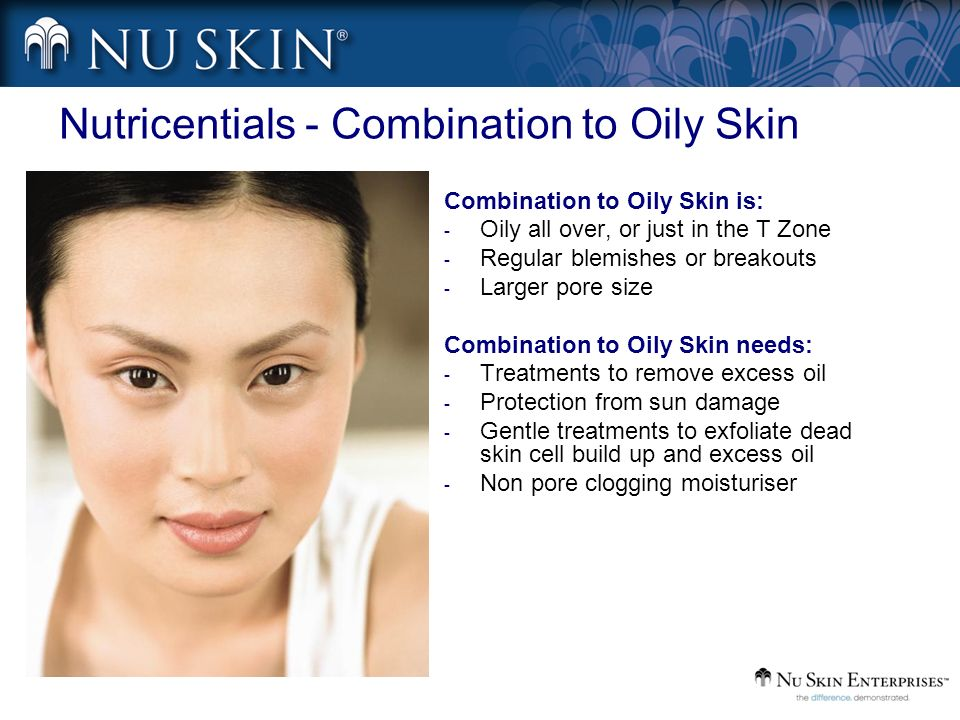 Nutricentials - Combination to Oily Skin Combination to Oily Skin is: - Oily all over, or just in the T Zone - Regular blemishes or breakouts - Larger