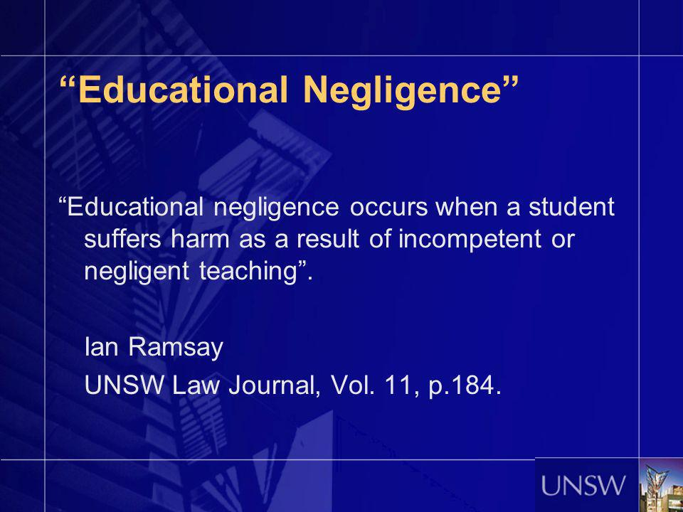 Educational Negligence Educational negligence occurs when a student suffers harm as a result of incompetent or negligent teaching. Ian Ramsay UNSW Law