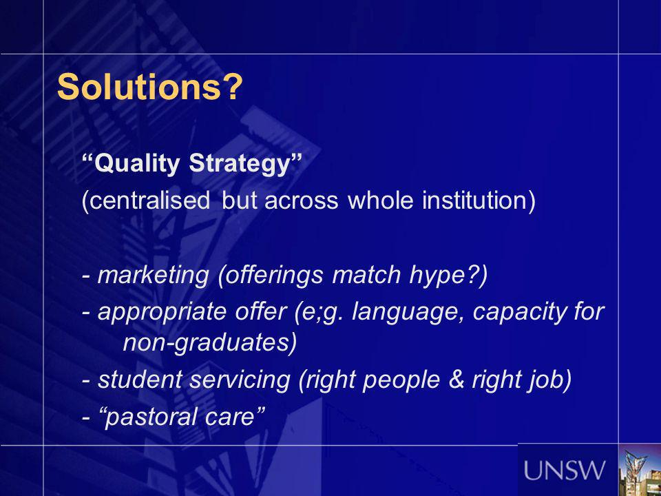 Solutions? Quality Strategy (centralised but across whole institution) - marketing (offerings match hype?) - appropriate offer (e;g. language, capacit