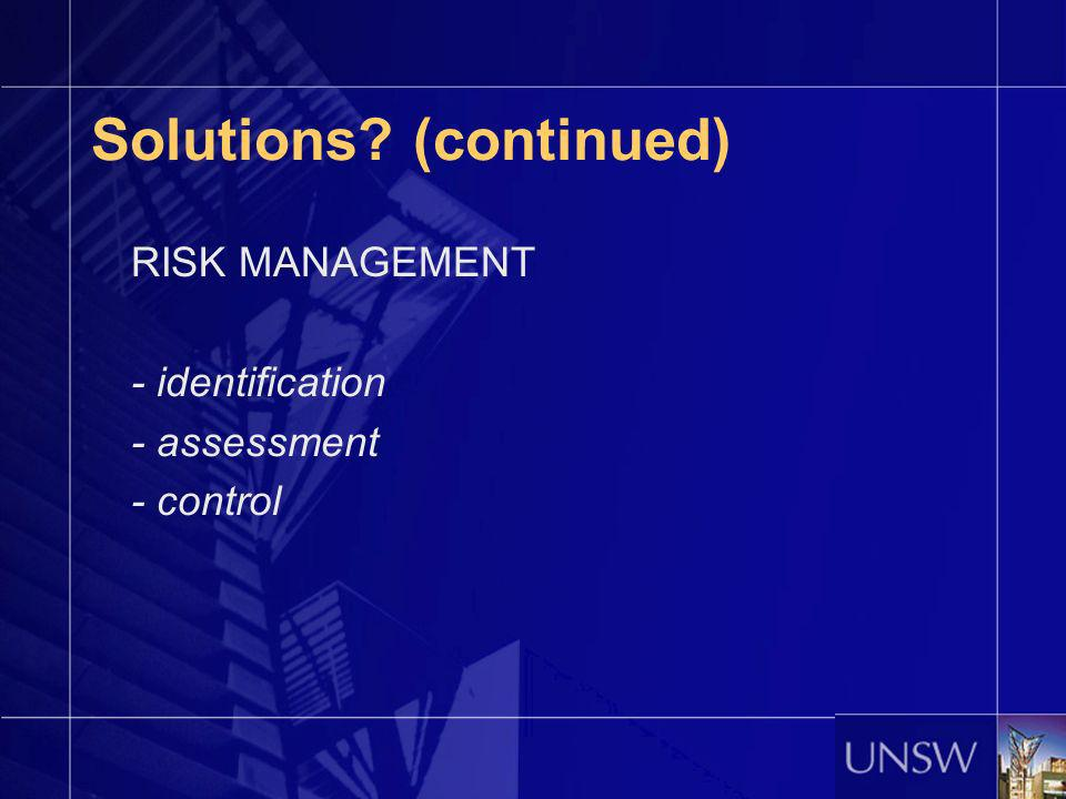 Solutions? (continued) RISK MANAGEMENT - identification - assessment - control