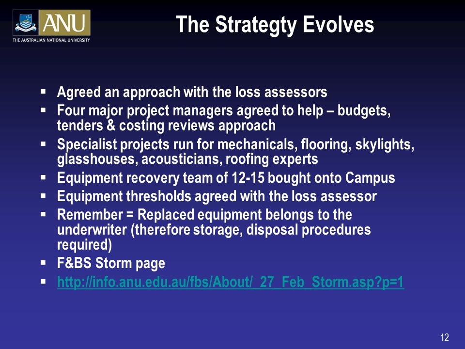12 The Strategty Evolves Agreed an approach with the loss assessors Four major project managers agreed to help – budgets, tenders & costing reviews approach Specialist projects run for mechanicals, flooring, skylights, glasshouses, acousticians, roofing experts Equipment recovery team of 12-15 bought onto Campus Equipment thresholds agreed with the loss assessor Remember = Replaced equipment belongs to the underwriter (therefore storage, disposal procedures required) F&BS Storm page http://info.anu.edu.au/fbs/About/_27_Feb_Storm.asp p=1