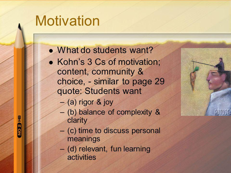 Motivation What do students want? Kohns 3 Cs of motivation; content, community & choice, - similar to page 29 quote: Students want –(a) rigor & joy –(