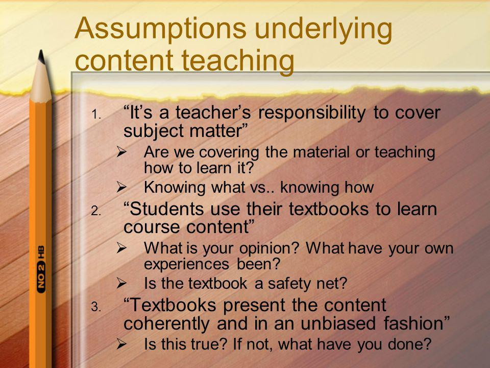 Assumptions underlying content teaching 1. Its a teachers responsibility to cover subject matter Are we covering the material or teaching how to learn