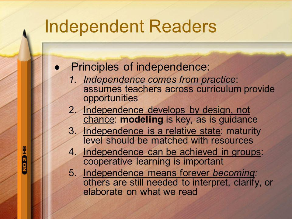 Independent Readers Principles of independence: 1.Independence comes from practice: assumes teachers across curriculum provide opportunities 2.Independence develops by design, not chance: modeling is key, as is guidance 3.Independence is a relative state: maturity level should be matched with resources 4.Independence can be achieved in groups: cooperative learning is important 5.Independence means forever becoming: others are still needed to interpret, clarify, or elaborate on what we read