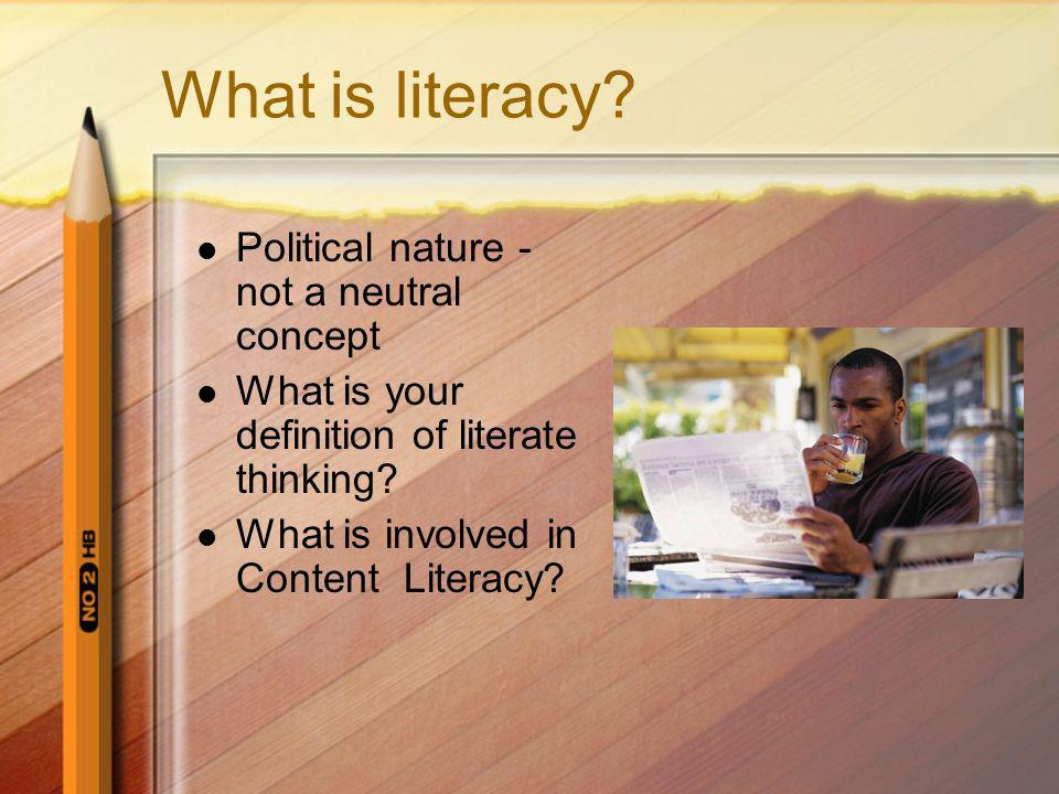 What is literacy? Political nature - not a neutral concept What is your definition of literate thinking? What is involved in Content Literacy?